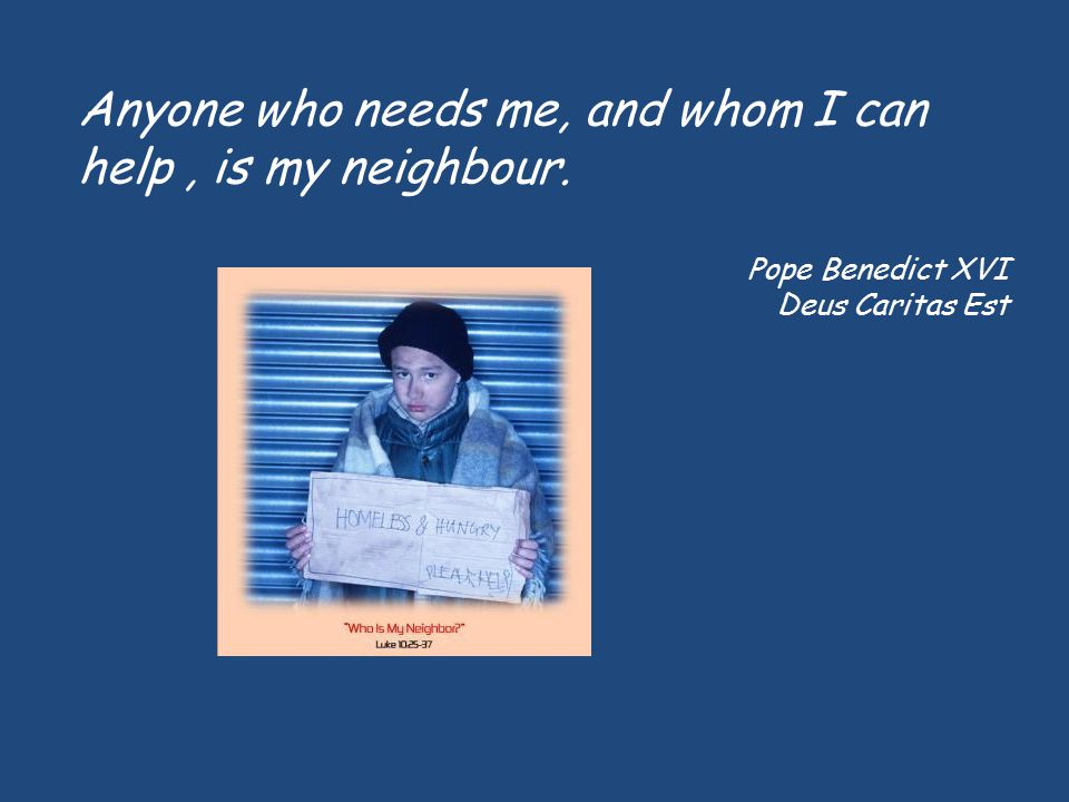 Anyone who needs me, and whom I can help , is my neighbour.