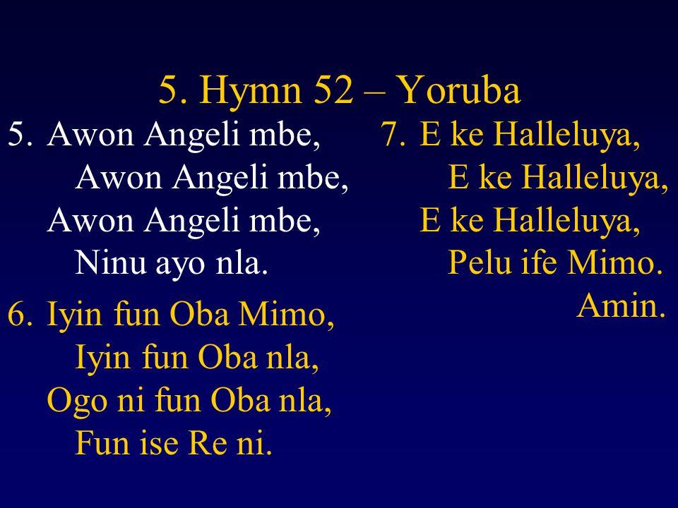 5. Hymn 52 – Yoruba Awon Angeli mbe, Awon Angeli mbe, Awon Angeli mbe, Ninu ayo nla.