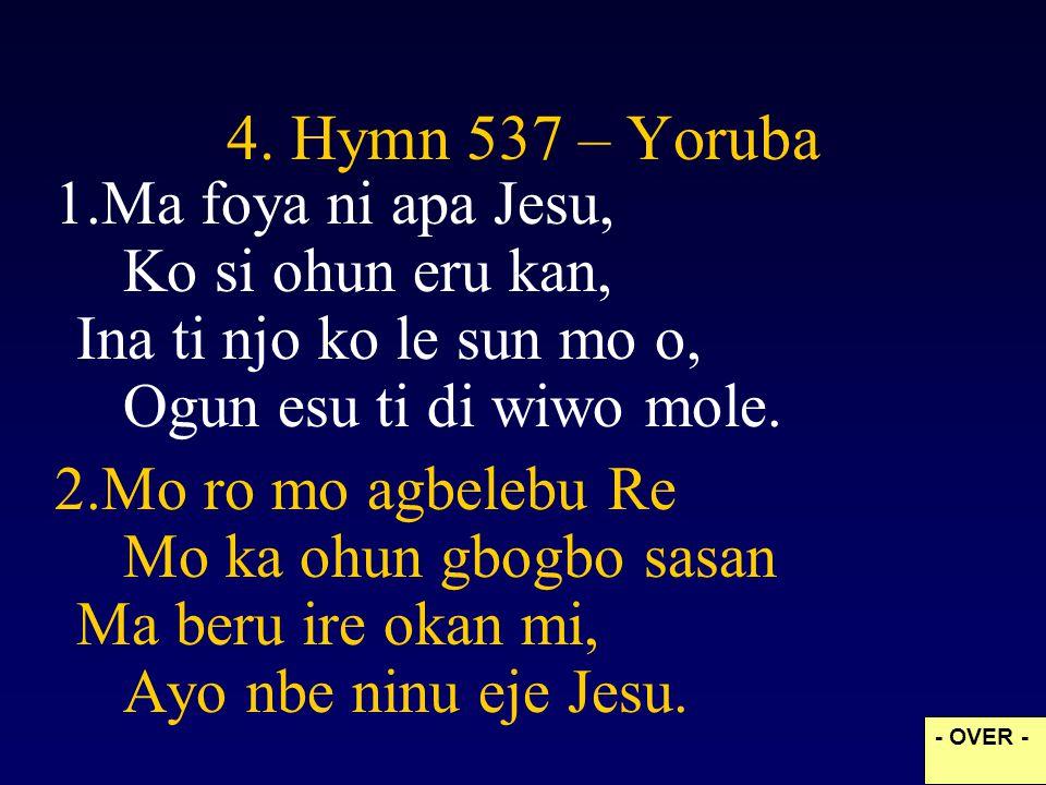 4. Hymn 537 – Yoruba Ma foya ni apa Jesu, Ko si ohun eru kan, Ina ti njo ko le sun mo o, Ogun esu ti di wiwo mole.