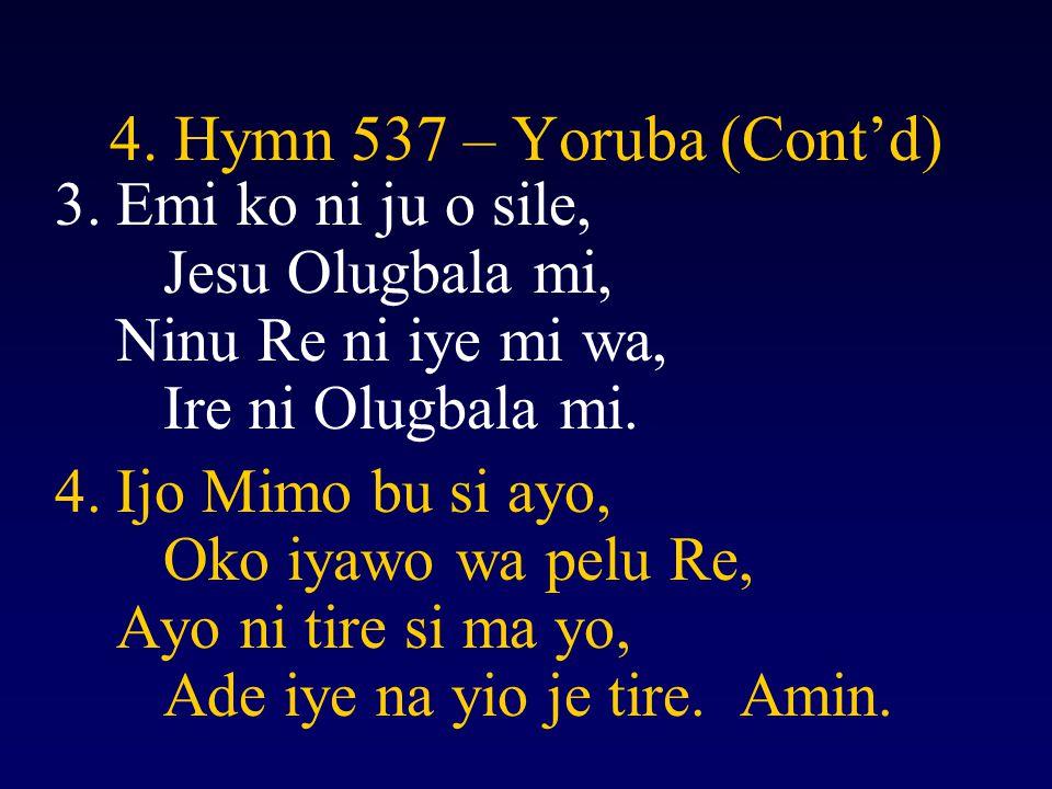 4. Hymn 537 – Yoruba (Cont'd) Emi ko ni ju o sile, Jesu Olugbala mi, Ninu Re ni iye mi wa, Ire ni Olugbala mi.