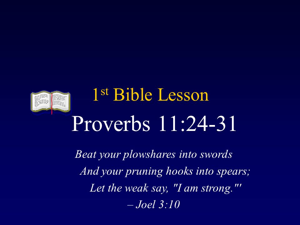 Proverbs 11:24-31 1st Bible Lesson Beat your plowshares into swords