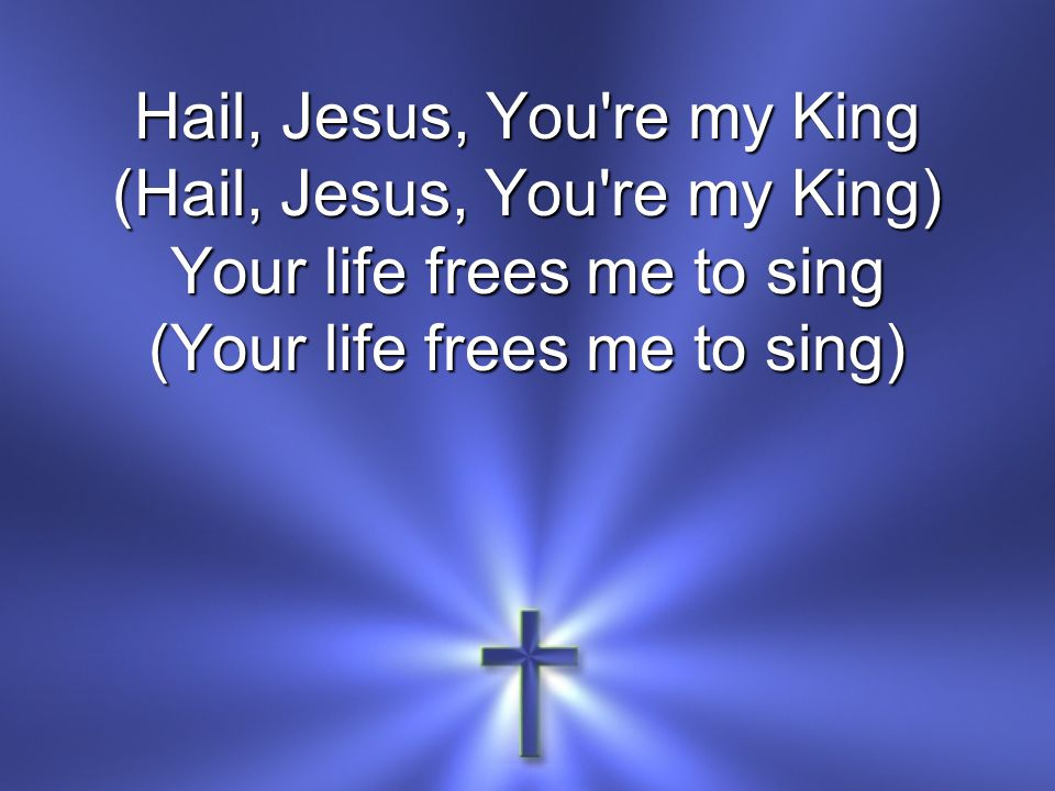 Hail, Jesus, You re my King (Hail, Jesus, You re my King)