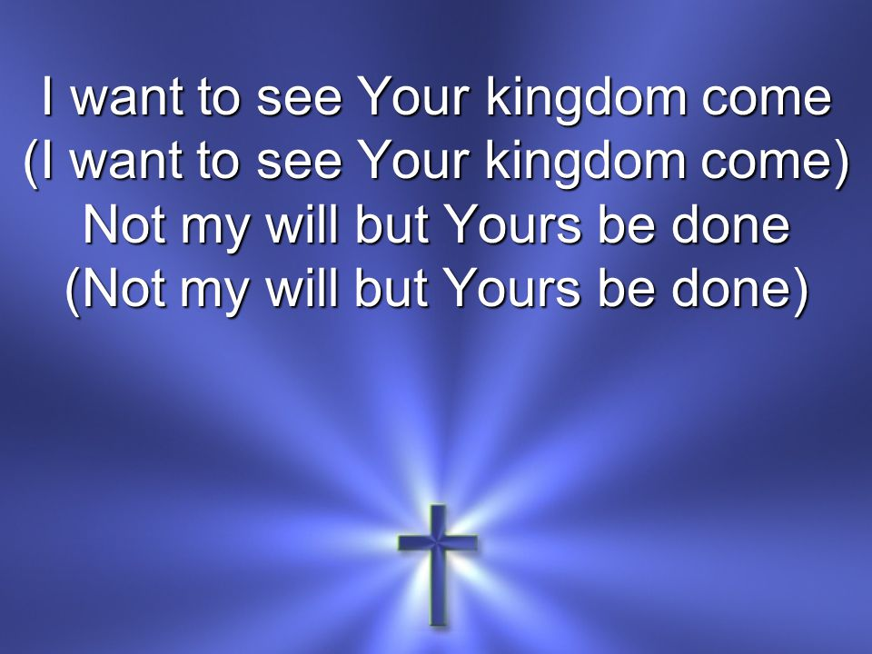I want to see Your kingdom come (I want to see Your kingdom come)
