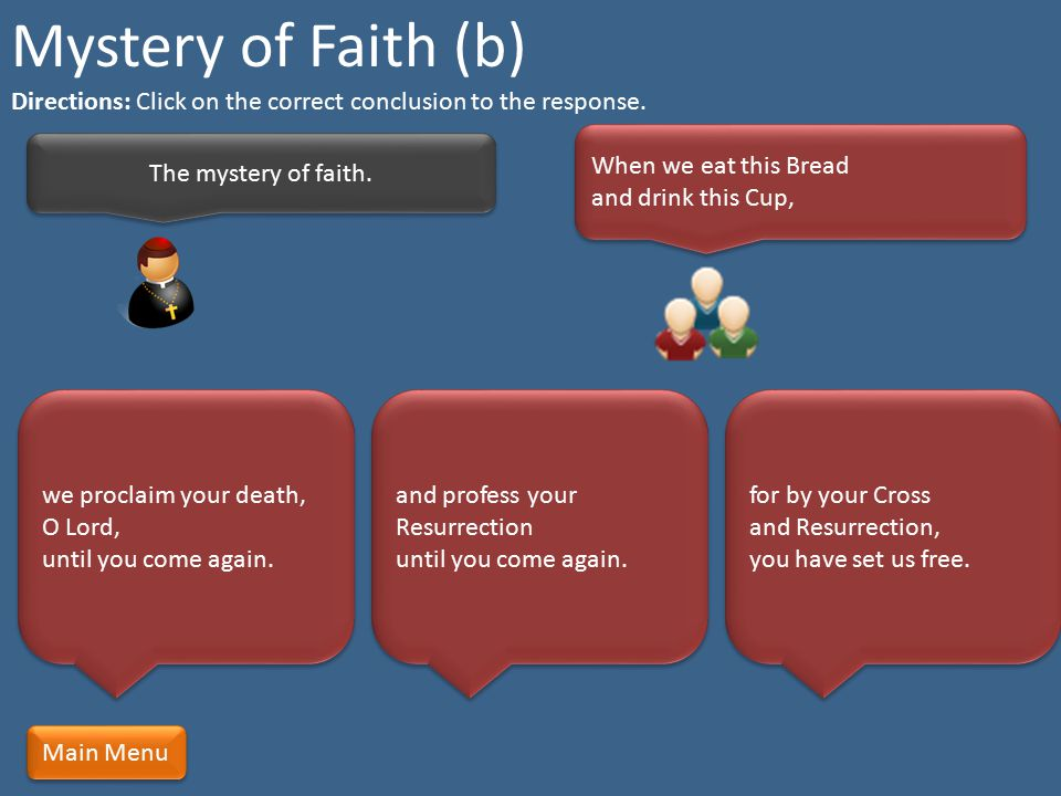 Mystery of Faith (b) Directions: Click on the correct conclusion to the response. When we eat this Bread and drink this Cup,