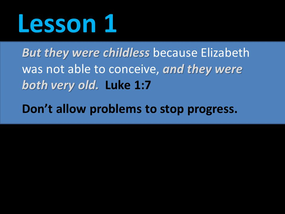 Lesson 1 But they were childless because Elizabeth was not able to conceive, and they were both very old. Luke 1:7.