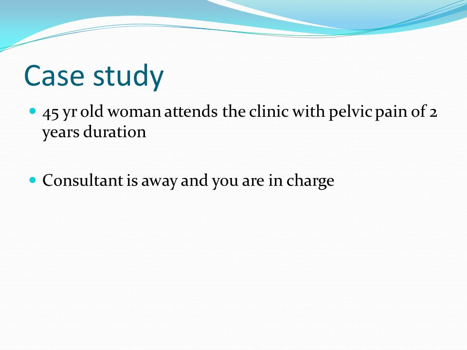 Case study 45 yr old woman attends the clinic with pelvic pain of 2 years duration.