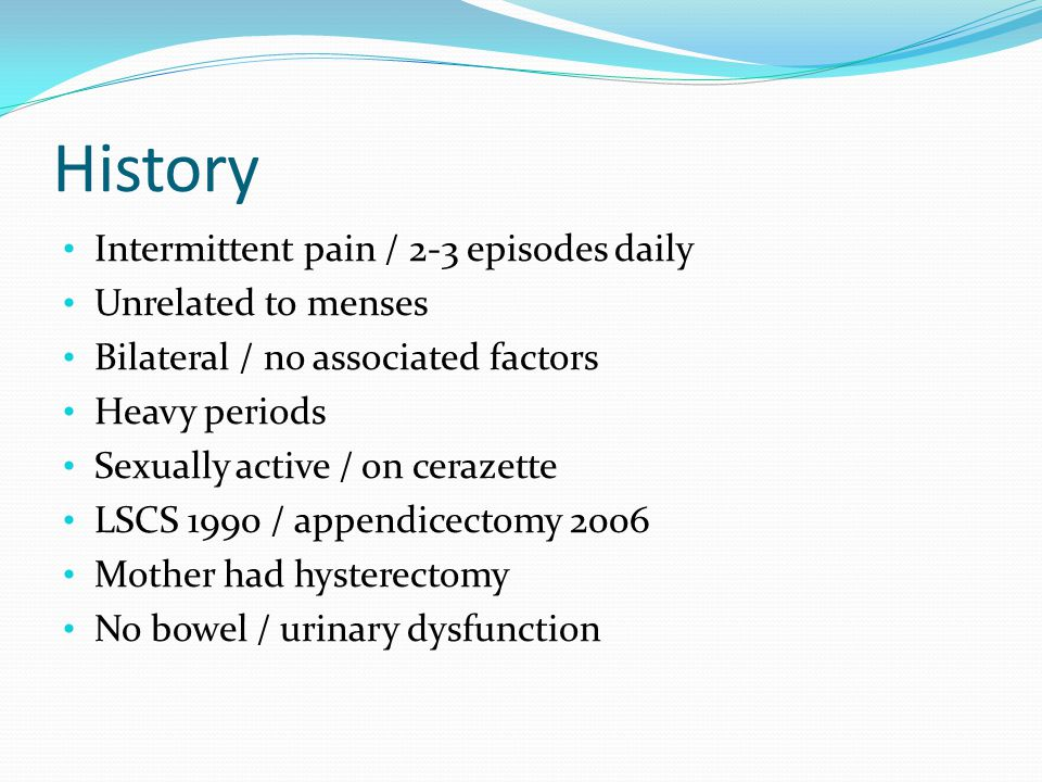 History Intermittent pain / 2-3 episodes daily Unrelated to menses