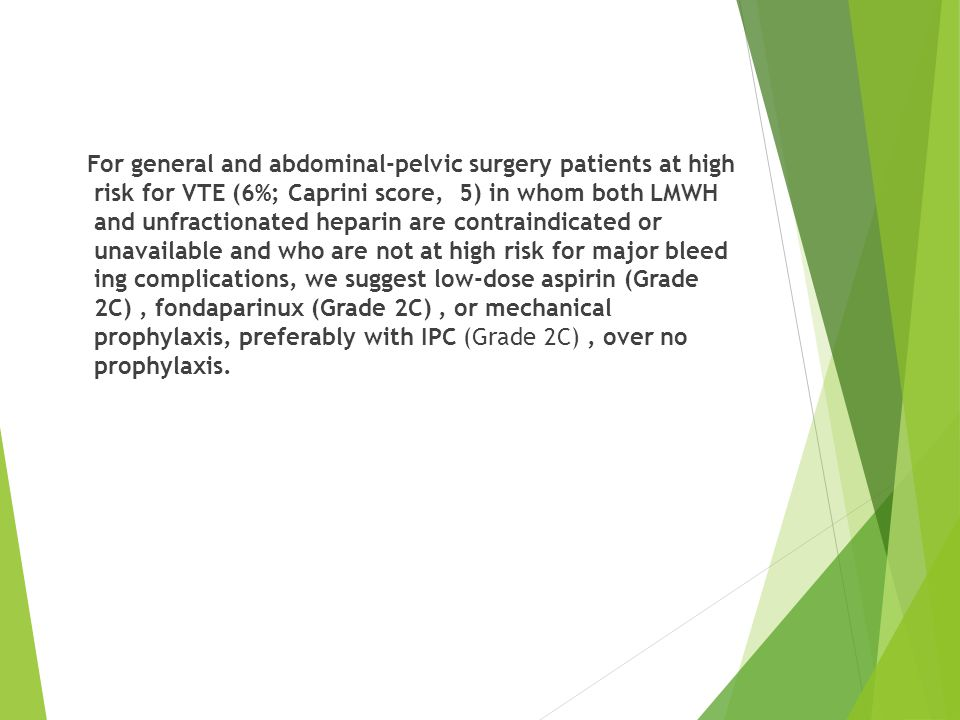 For general and abdominal-pelvic surgery patients at high risk for VTE (6%; Caprini score, 5) in whom both LMWH and unfractionated heparin are contraindicated or unavailable and who are not at high risk for major bleed ing complications, we suggest low-dose aspirin (Grade 2C) , fondaparinux (Grade 2C) , or mechanical prophylaxis, preferably with IPC (Grade 2C) , over no prophylaxis.