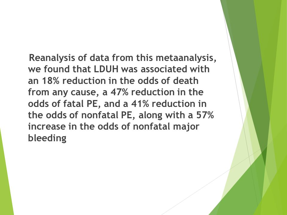 Reanalysis of data from this metaanalysis, we found that LDUH was associated with an 18% reduction in the odds of death from any cause, a 47% reduction in the odds of fatal PE, and a 41% reduction in the odds of nonfatal PE, along with a 57% increase in the odds of nonfatal major bleeding