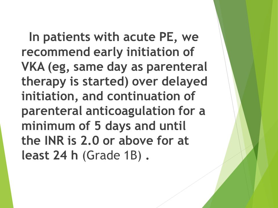 In patients with acute PE, we recommend early initiation of VKA (eg, same day as parenteral therapy is started) over delayed initiation, and continuation of parenteral anticoagulation for a minimum of 5 days and until the INR is 2.0 or above for at least 24 h (Grade 1B) .