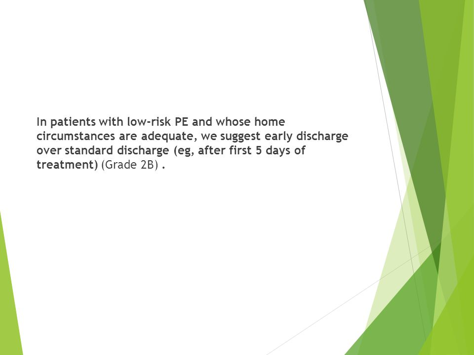 In patients with low-risk PE and whose home circumstances are adequate, we suggest early discharge over standard discharge (eg, after first 5 days of treatment) (Grade 2B) .