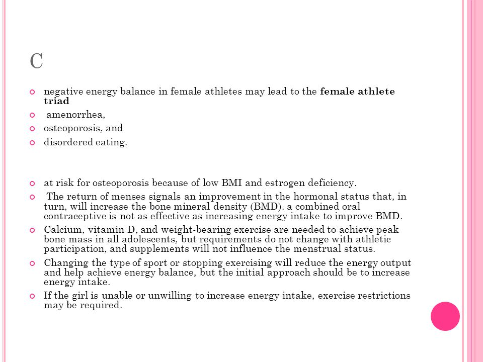 female athlete triad energy menstruation and bone density The female athlete triad of disordered eating, loss of menstrual function (amenorrhea) and low bone mineral density (bmd) is a major medical concern that presents most commonly in sports emphasising leanness as an attribute for success (acsm, 1997 cobb, et al, 2003 drinkwater, et al, 1984 hind, et al, 2006.