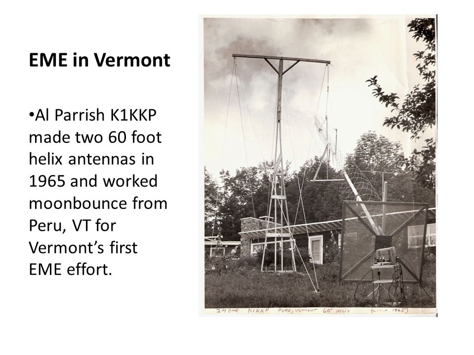 EME in Vermont Al Parrish K1KKP made two 60 foot helix antennas in 1965 and worked moonbounce from Peru, VT for Vermont's first EME effort.