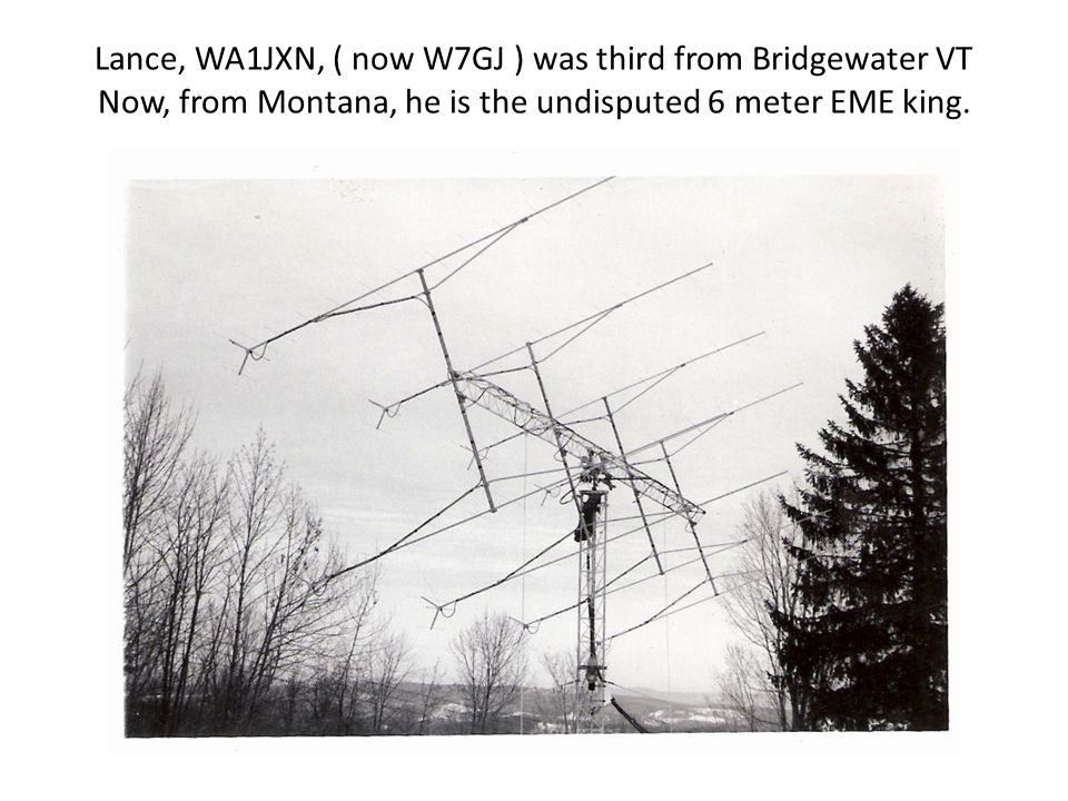 Lance, WA1JXN, ( now W7GJ ) was third from Bridgewater VT Now, from Montana, he is the undisputed 6 meter EME king.