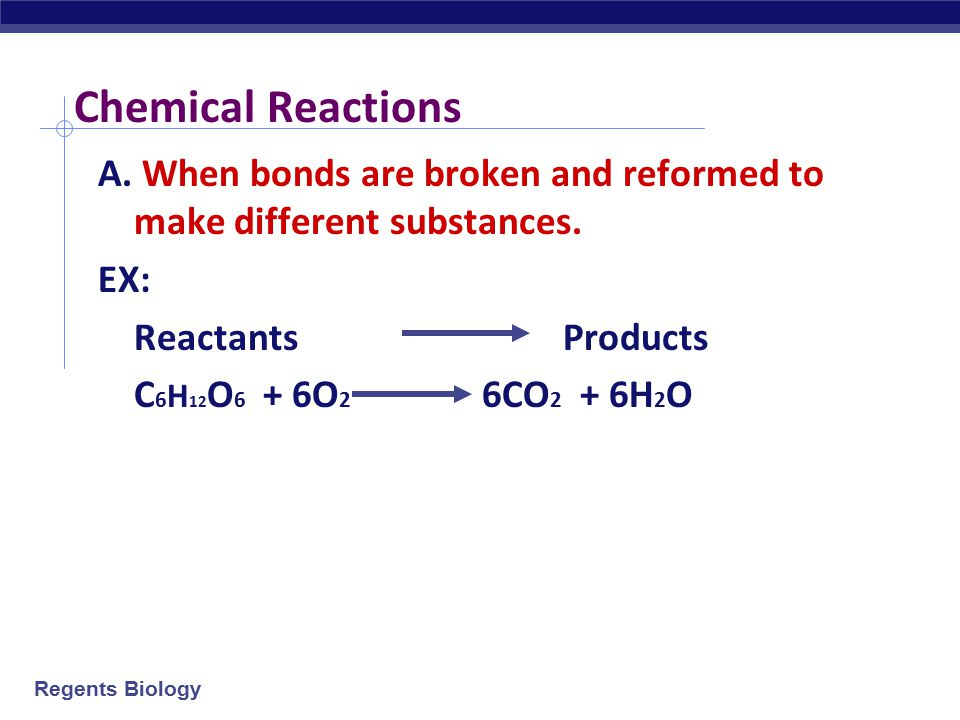 Chemical Reactions A. When bonds are broken and reformed to make different substances. EX: Reactants Products.
