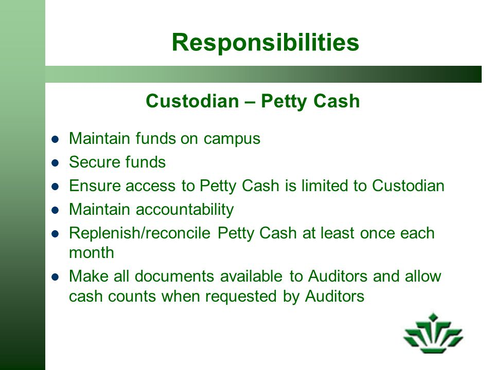 Responsibilities Custodian – Petty Cash Maintain funds on campus