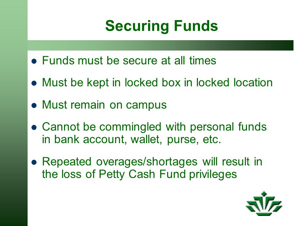 Securing Funds Funds must be secure at all times