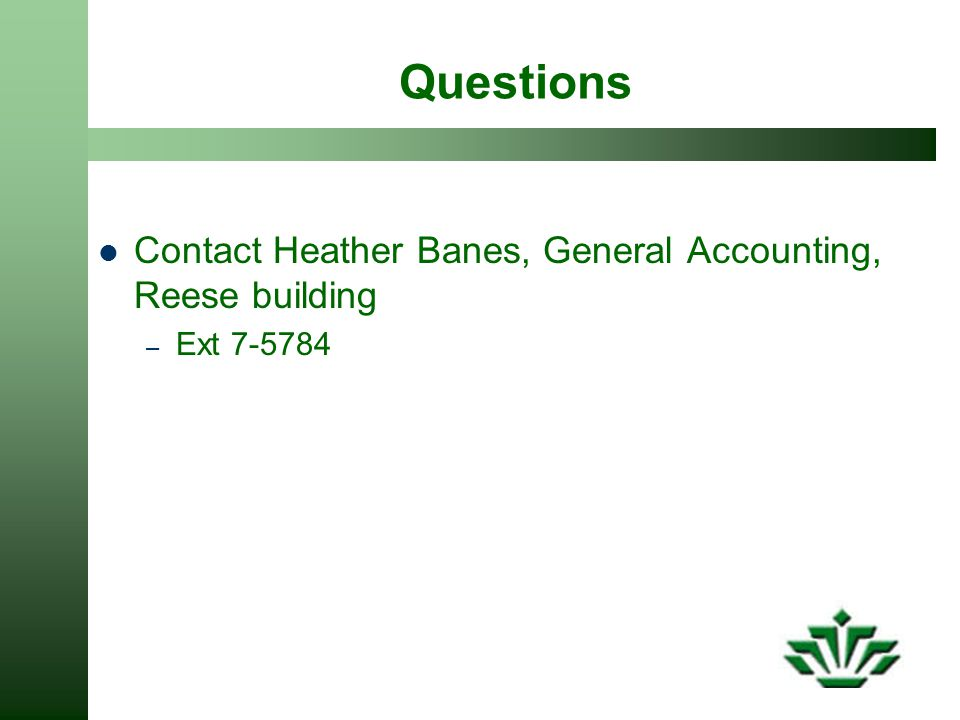 Questions Contact Heather Banes, General Accounting, Reese building