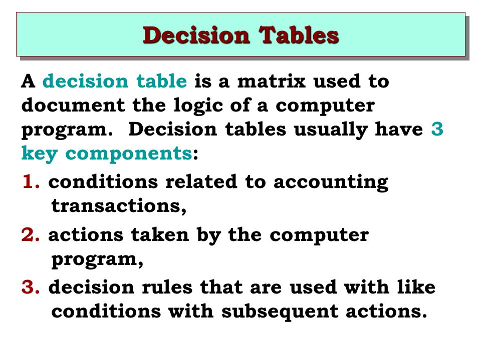 Decision Tables A decision table is a matrix used to document the logic of a computer program. Decision tables usually have 3 key components: