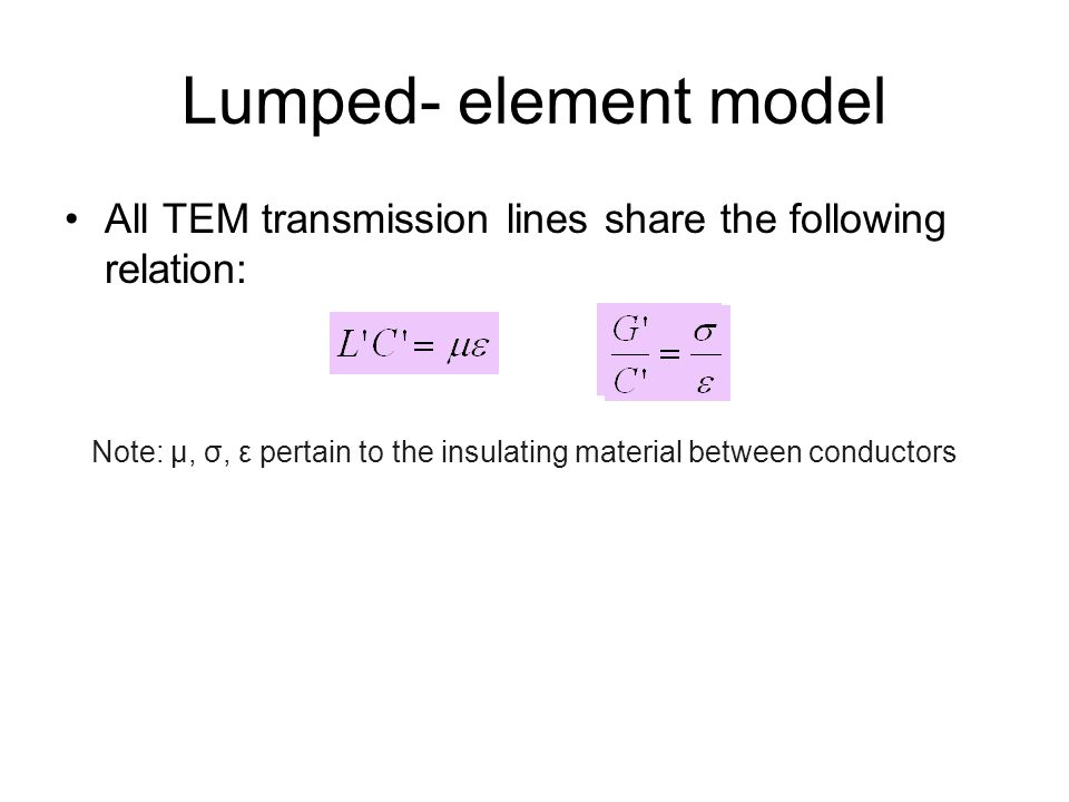 Lumped- element model All TEM transmission lines share the following relation: Note: µ, σ, ε pertain to the insulating material between conductors.