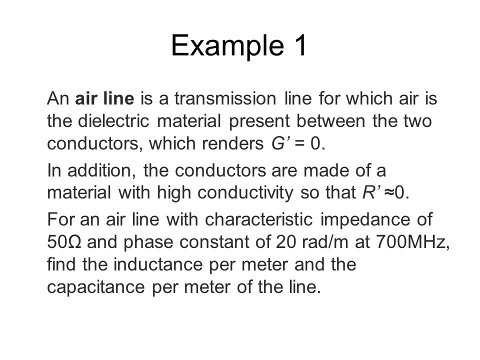 Example 1 An air line is a transmission line for which air is the dielectric material present between the two conductors, which renders G' = 0.