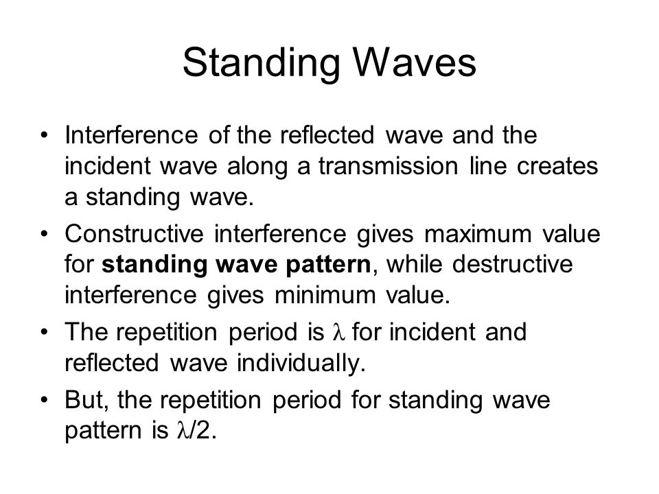 Standing Waves Interference of the reflected wave and the incident wave along a transmission line creates a standing wave.