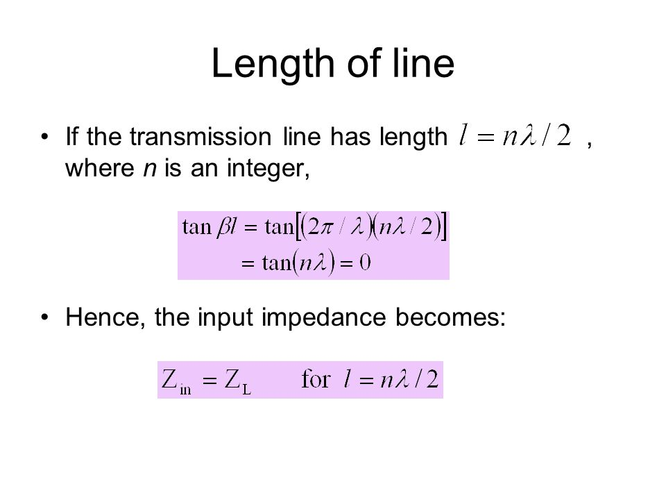 Length of line If the transmission line has length , where n is an integer, Hence, the input impedance becomes: