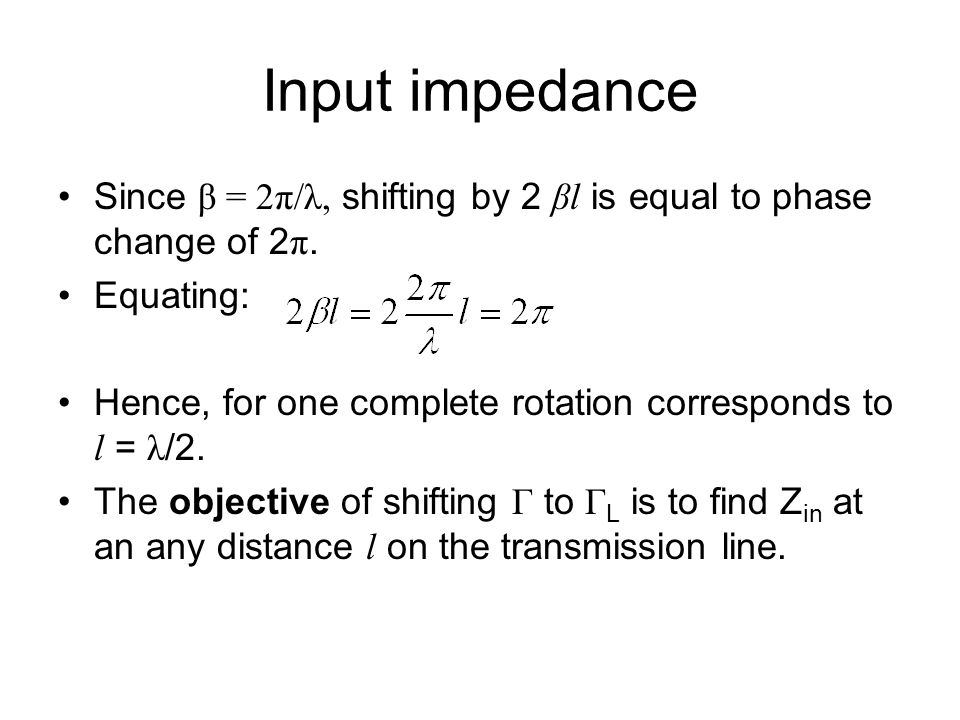 Input impedance Since β = 2π/λ, shifting by 2 βl is equal to phase change of 2π. Equating: Hence, for one complete rotation corresponds to l = λ/2.