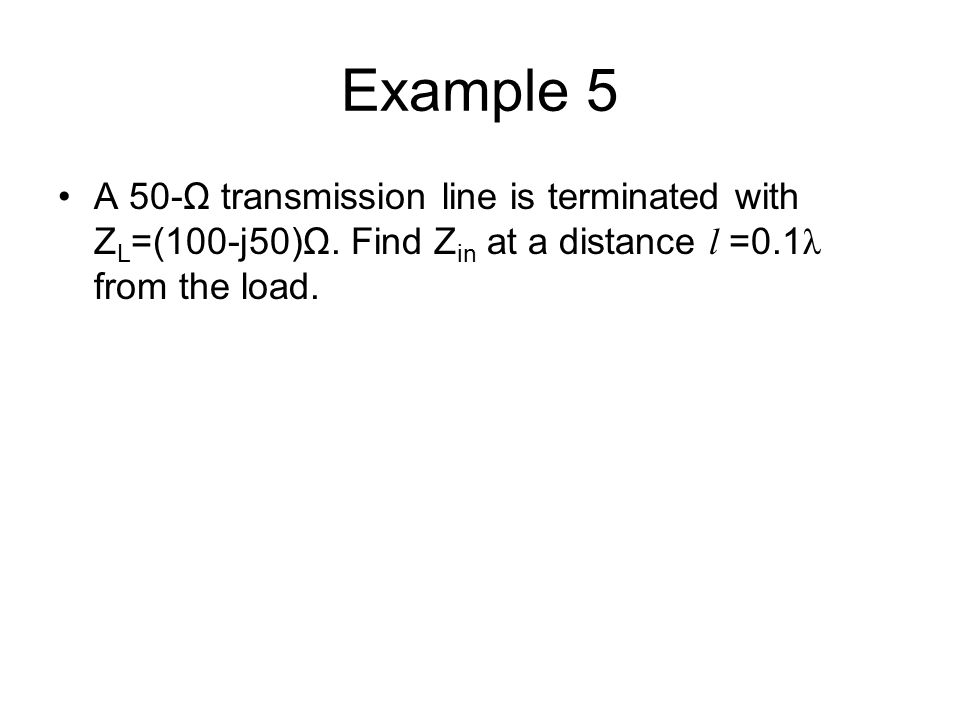Example 5 A 50-Ω transmission line is terminated with ZL=(100-j50)Ω.