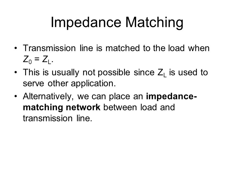 Impedance Matching Transmission line is matched to the load when Z0 = ZL. This is usually not possible since ZL is used to serve other application.