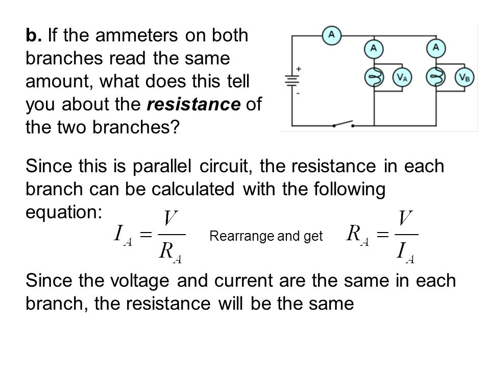 b. If the ammeters on both branches read the same amount, what does this tell you about the resistance of the two branches