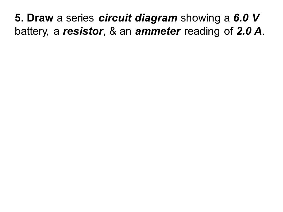 5. Draw a series circuit diagram showing a 6