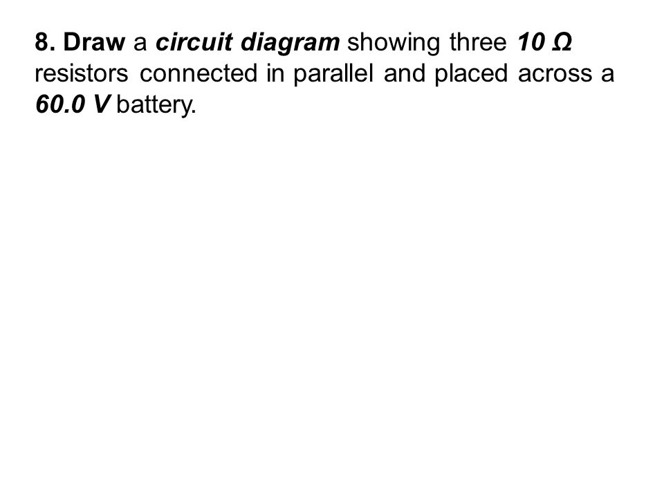 8. Draw a circuit diagram showing three 10 Ω resistors connected in parallel and placed across a 60.0 V battery.