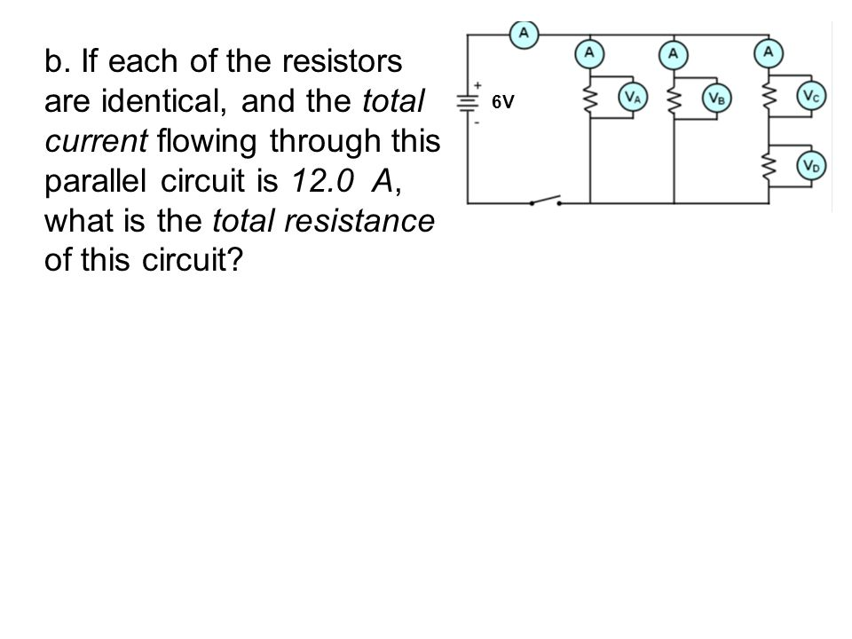 b. If each of the resistors are identical, and the total current flowing through this parallel circuit is 12.0 A, what is the total resistance of this circuit