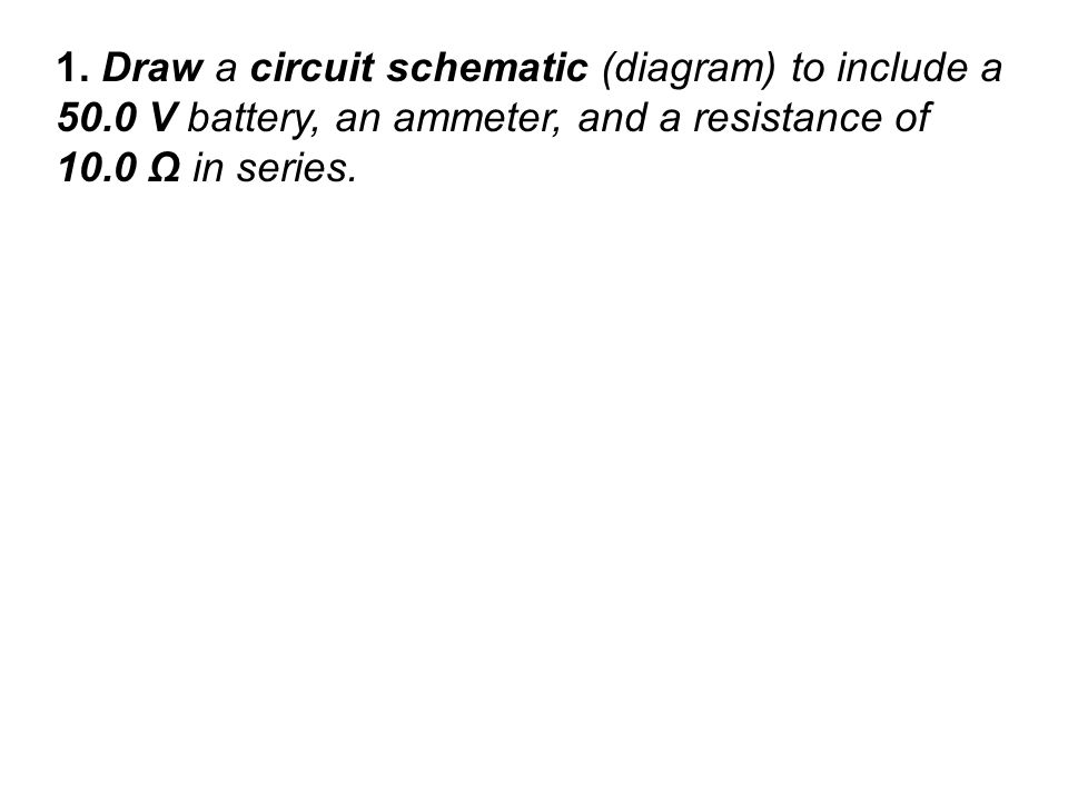 1. Draw a circuit schematic (diagram) to include a