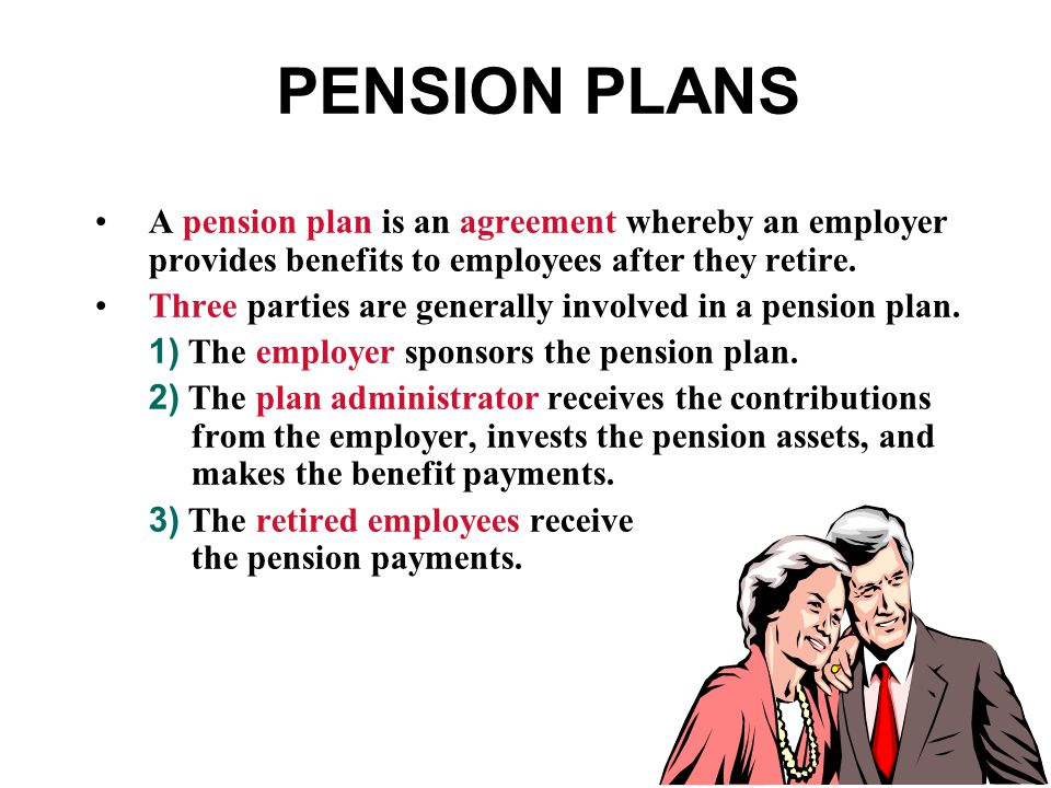 PENSION PLANS A pension plan is an agreement whereby an employer provides benefits to employees after they retire.