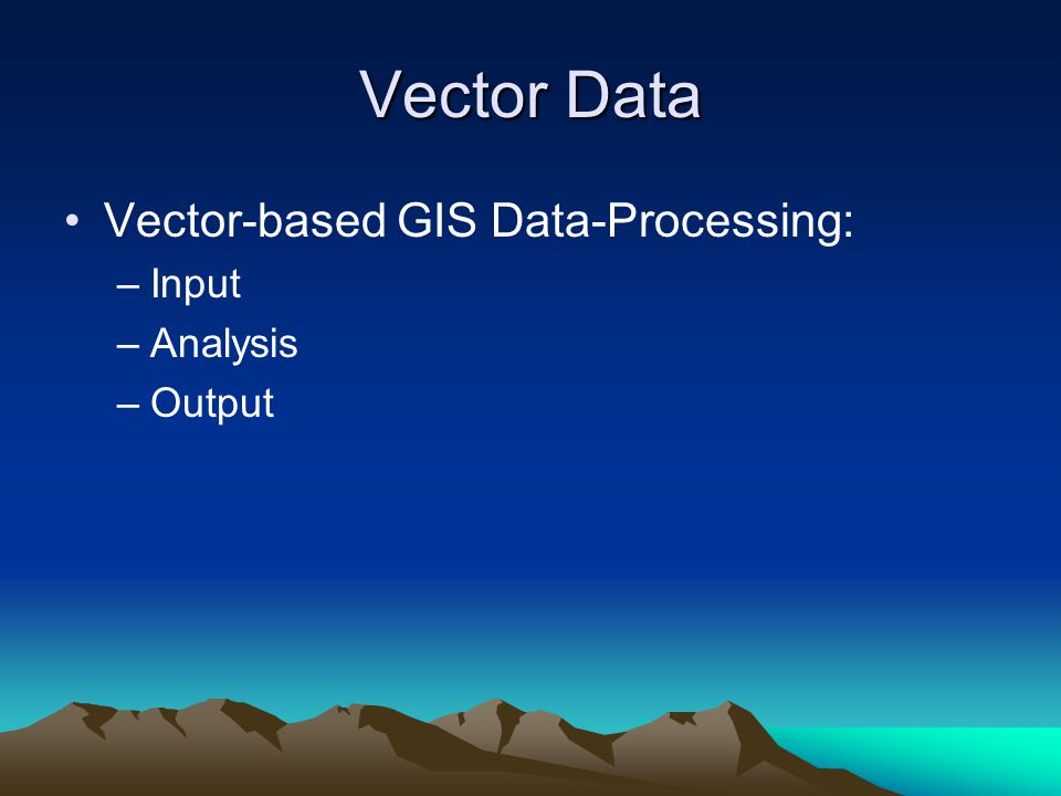 Vector Data Vector-based GIS Data-Processing: Input Analysis Output