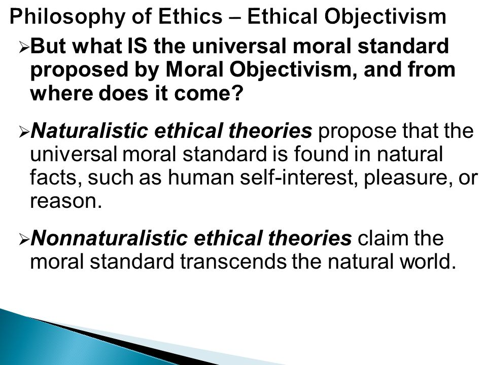 moral objectivism Moral objectivism may refer to:  robust moral realism, the meta-ethical position that ethical sentences express factual propositions about robust or mind-independent features of the world, and that some such propositions are true moral universalism, the meta-ethical position that some system of ethics or morality is universally valid, without any further semantic or metaphysical claim.