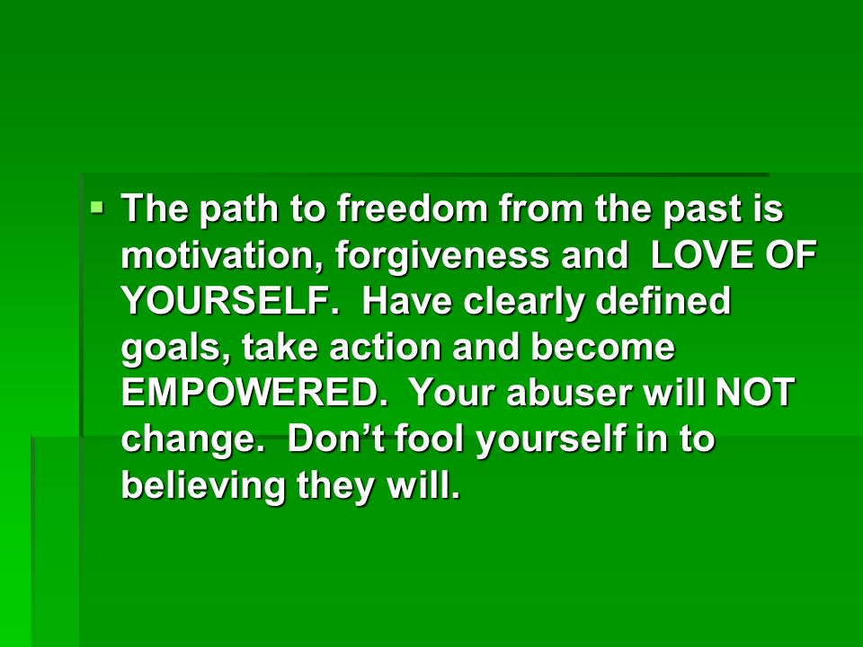 The path to freedom from the past is motivation, forgiveness and LOVE OF YOURSELF.