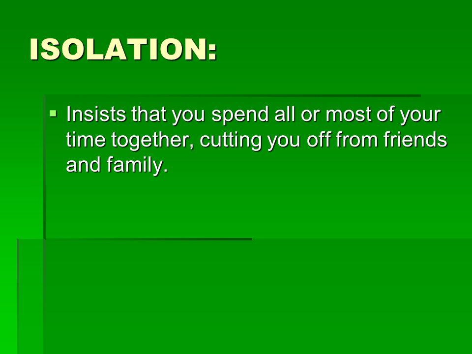 ISOLATION:Insists that you spend all or most of your time together, cutting you off from friends and family.