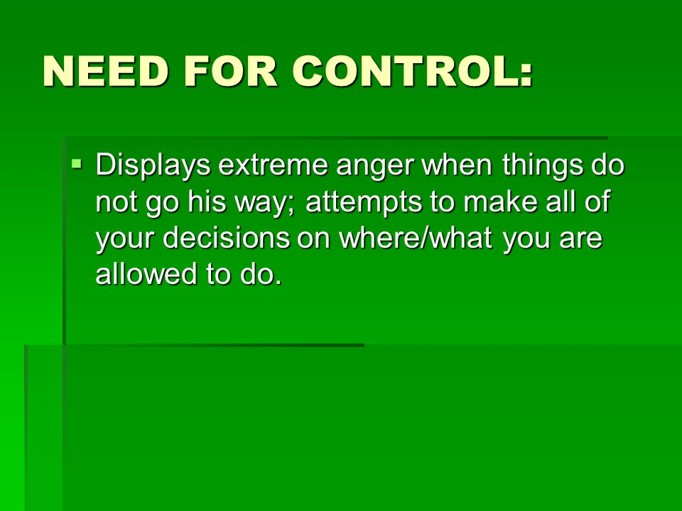 NEED FOR CONTROL: Displays extreme anger when things do not go his way; attempts to make all of your decisions on where/what you are allowed to do.