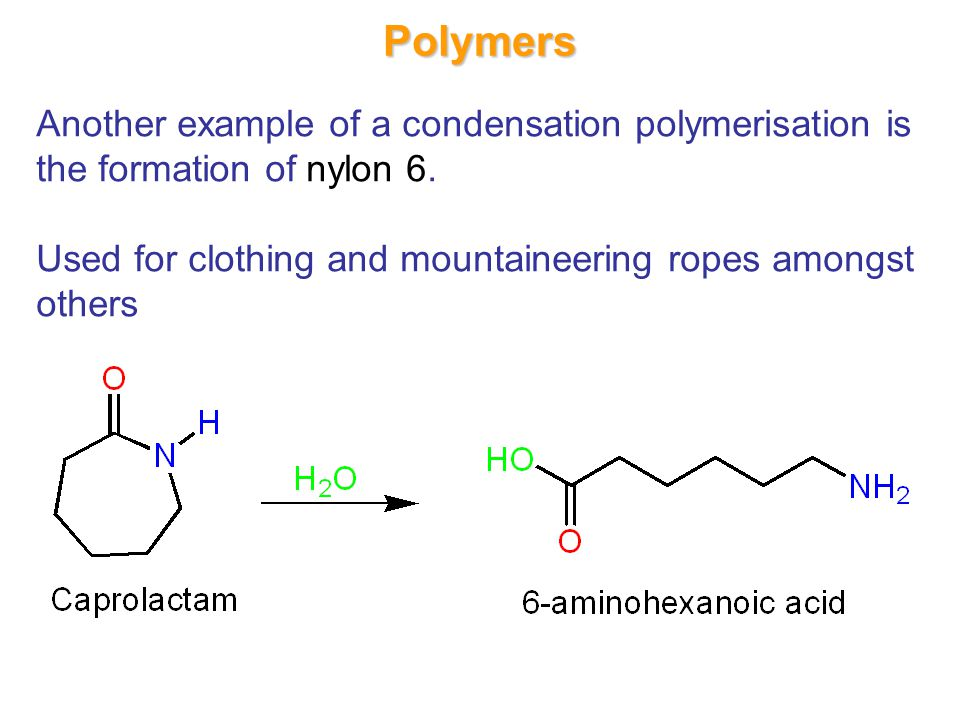 Polymers Another example of a condensation polymerisation is the formation of nylon 6.