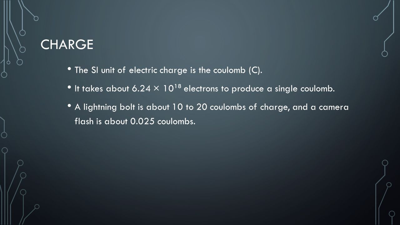 Charge The SI unit of electric charge is the coulomb (C).