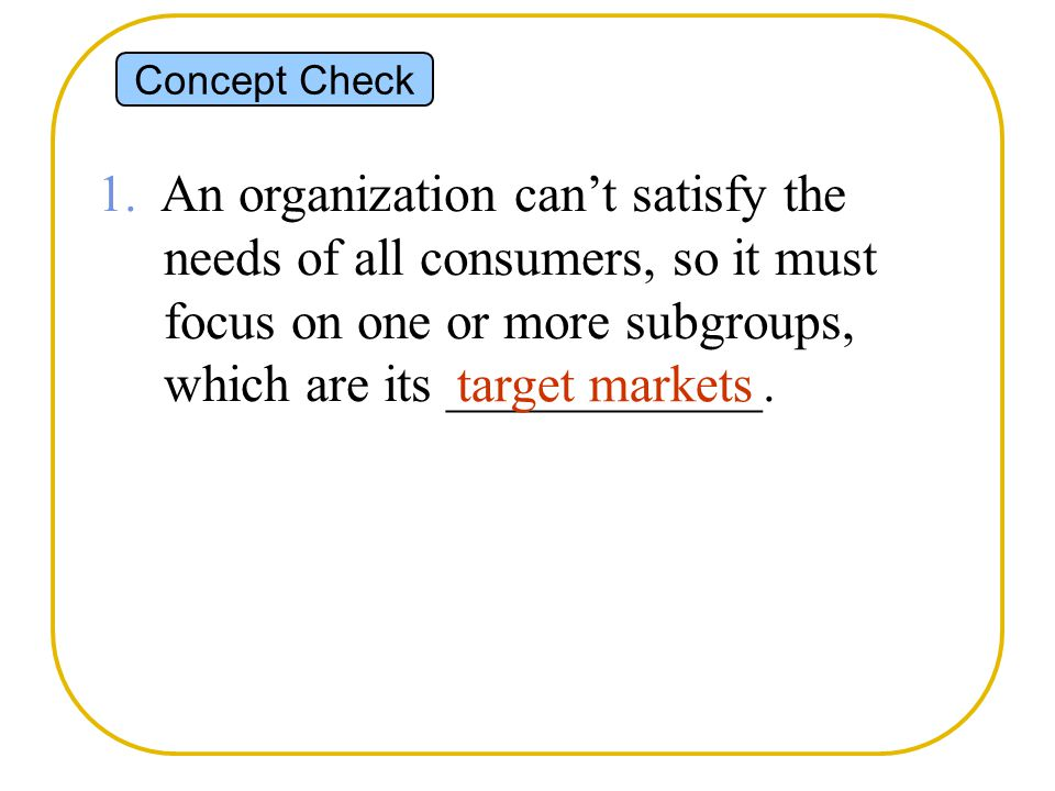 Concept Check 1. An organization can't satisfy the needs of all consumers, so it must focus on one or more subgroups, which are its ____________.