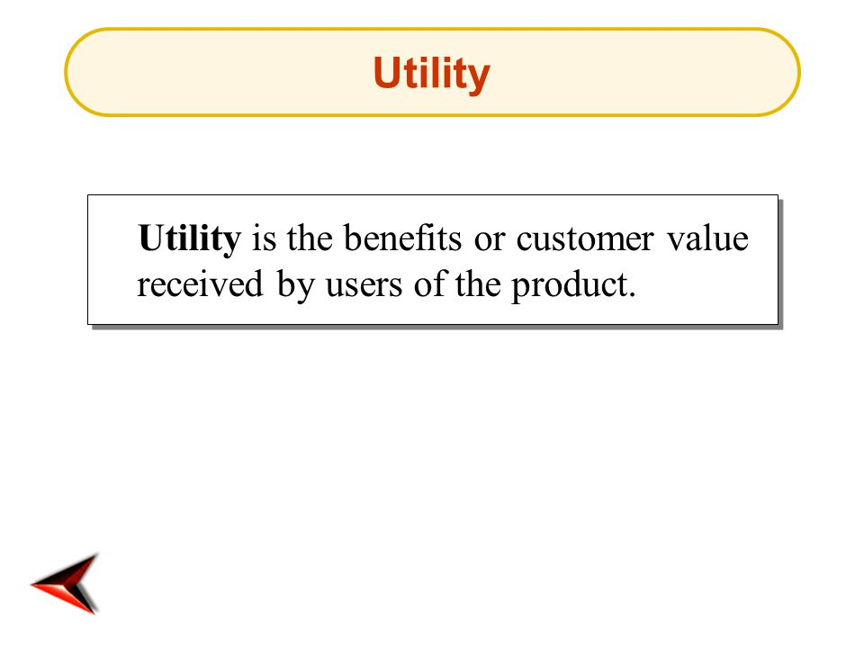 Utility Utility is the benefits or customer value received by users of the product.