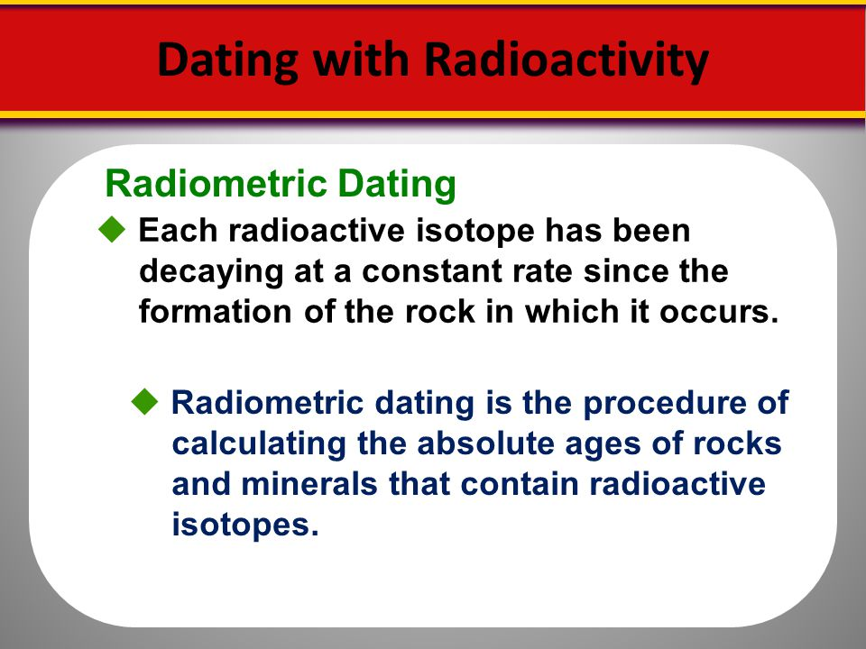 radioactive dating procedure Over 10,000 hospitals worldwide use radioisotopes in medicine, and about 90% of the procedures are for diagnosis the most common radioisotope used in diagnosis is technetium-99 (tc-99), with some 40 million procedures per year, accounting for about 80% of all nuclear medicine procedures worldwide.