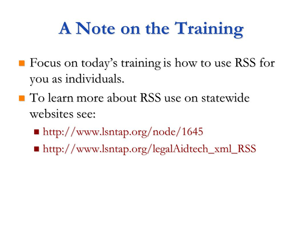A Note on the Training Focus on today's training is how to use RSS for you as individuals. To learn more about RSS use on statewide websites see: