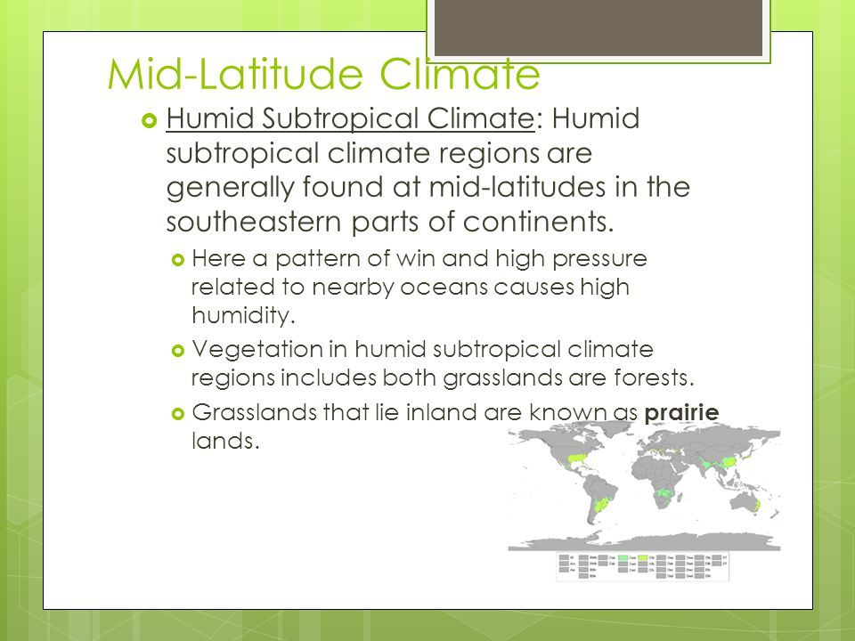 Humid Subtropical Climate: Humid subtropical climate regions are generally found at mid-latitudes in the southeastern parts of continents.