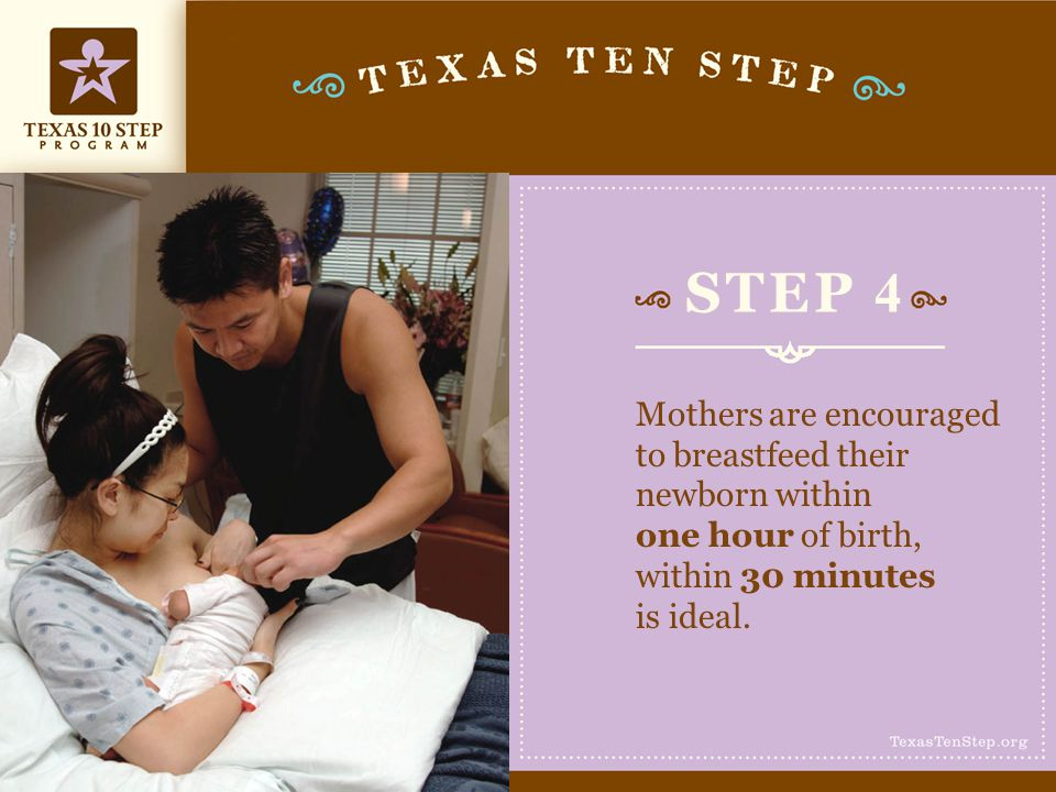 STEP 4 Mothers are encouraged to breastfeed their newborn within one hour of birth, within 30 minutes is ideal.