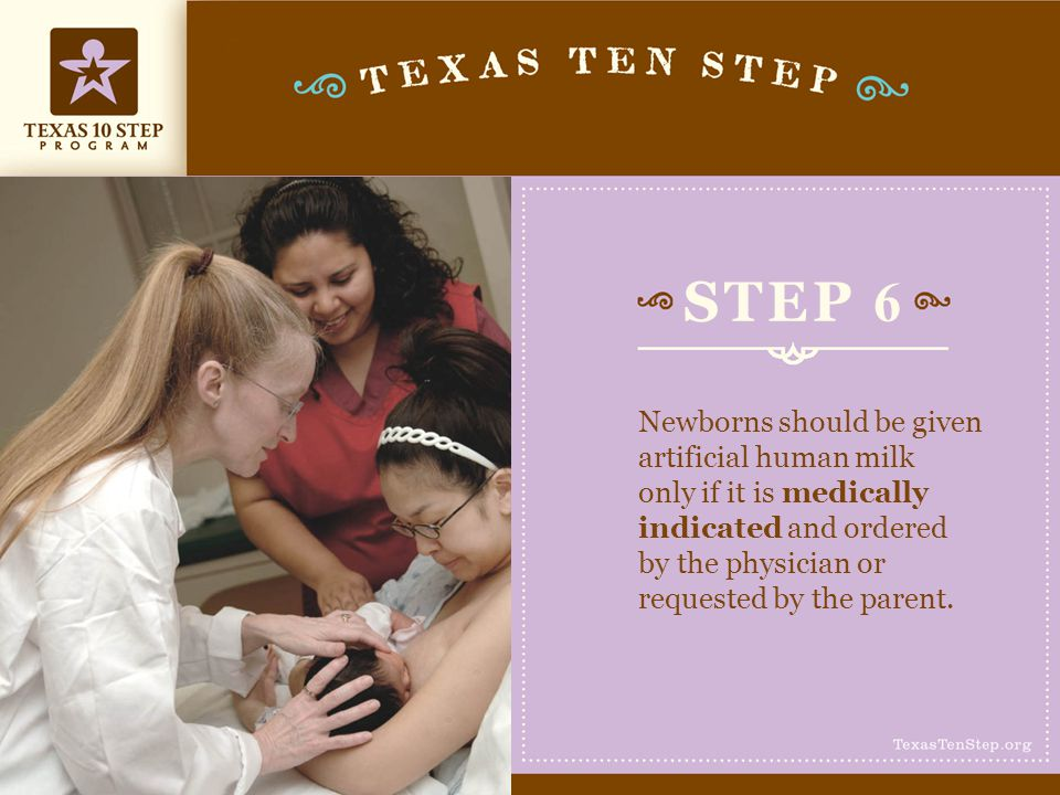 STEP 6 Newborns should be given artificial human milk only if it is medically indicated and ordered by the physician or requested by the parent.